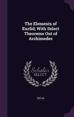 The Elements of Euclid; With Select Theorems Out of Archimedes by Euclid
