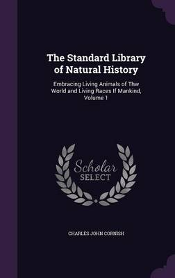 The Standard Library of Natural History Embracing Living Animals of Thw World and Living Races If Mankind, Volume 1 by Charles John Cornish