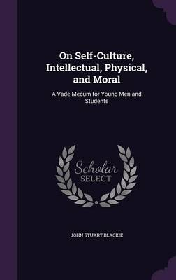 On Self-Culture, Intellectual, Physical, and Moral A Vade Mecum for Young Men and Students by John Stuart Blackie
