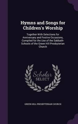 Hymns and Songs for Children's Worship Together with Selections for Anniversary and Festive Occasions, Compiled for the Use of the Sabbath-Schools of the Green Hill Presbyterian Church by Green Hill Presbyterian Church