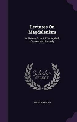 Lectures on Magdalenism Its Nature, Extent, Effects, Guilt, Causes, and Remedy by Ralph Wardlaw