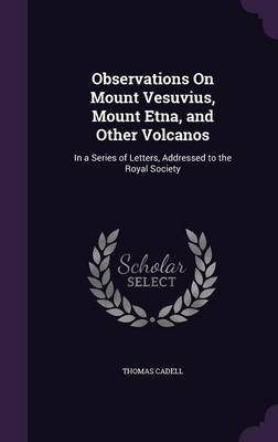 Observations on Mount Vesuvius, Mount Etna, and Other Volcanos In a Series of Letters, Addressed to the Royal Society by Thomas Cadell