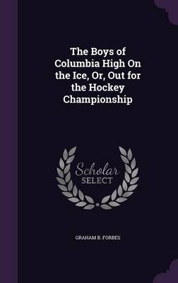 The Boys of Columbia High on the Ice, Or, Out for the Hockey Championship by Graham B Forbes
