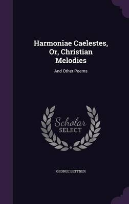 Harmoniae Caelestes, Or, Christian Melodies And Other Poems by George Bettner