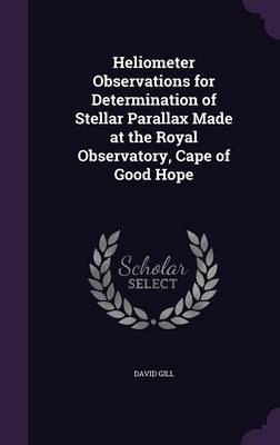 Heliometer Observations for Determination of Stellar Parallax Made at the Royal Observatory, Cape of Good Hope by David, Sir (Institue of Health Sciences Anglia & Oxford Regional Health Authority Oxford UK) Gill
