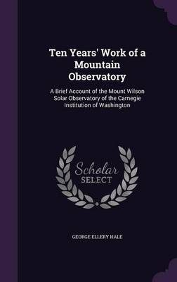 Ten Years' Work of a Mountain Observatory A Brief Account of the Mount Wilson Solar Observatory of the Carnegie Institution of Washington by George Ellery Hale