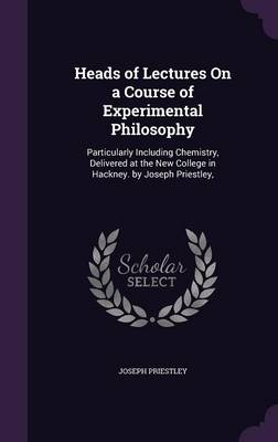 Heads of Lectures on a Course of Experimental Philosophy Particularly Including Chemistry, Delivered at the New College in Hackney. by Joseph Priestley, by Joseph Priestley