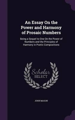 An Essay on the Power and Harmony of Prosaic Numbers Being a Sequel to One on the Power of Numbers and the Principles of Harmony in Poetic Compositions by John (The Open University The Open University, Milton Keynes, UK Open University, United Kingdom The Open University, Mi Mason
