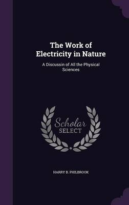 The Work of Electricity in Nature A Discussin of All the Physical Sciences by Harry B Philbrook