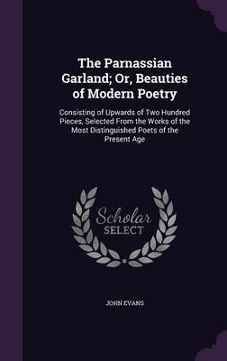 The Parnassian Garland; Or, Beauties of Modern Poetry Consisting of Upwards of Two Hundred Pieces, Selected from the Works of the Most Distinguished Poets of the Present Age by Dr John (Loughborough University UK) Evans