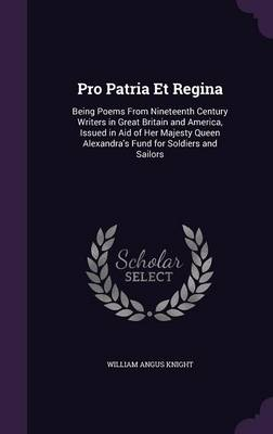 Pro Patria Et Regina Being Poems from Nineteenth Century Writers in Great Britain and America, Issued in Aid of Her Majesty Queen Alexandra's Fund for Soldiers and Sailors by William Angus Knight