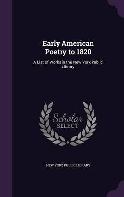 Early American Poetry to 1820 A List of Works in the New York Public Library by New York Public Library