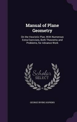 Manual of Plane Geometry On the Heuristic Plan, with Numerous Extra Exercises, Both Theorems and Problems, for Advance Work by George Irving Hopkins