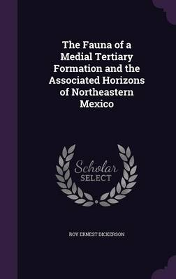 The Fauna of a Medial Tertiary Formation and the Associated Horizons of Northeastern Mexico by Roy Ernest Dickerson