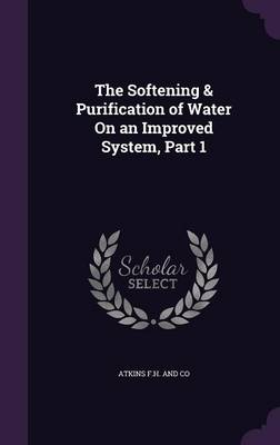 The Softening & Purification of Water on an Improved System, Part 1 by Atkins F H and Co
