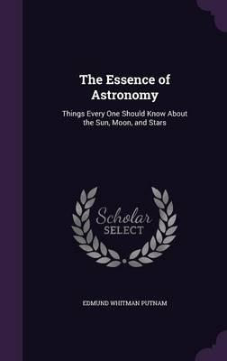 The Essence of Astronomy Things Every One Should Know about the Sun, Moon, and Stars by Edmund Whitman Putnam