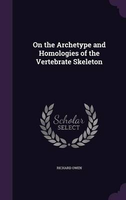 On the Archetype and Homologies of the Vertebrate Skeleton by Dr Richard (University of Exeter, UK) Owen