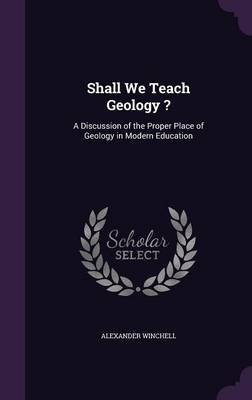 Shall We Teach Geology ? A Discussion of the Proper Place of Geology in Modern Education by Alexander Winchell