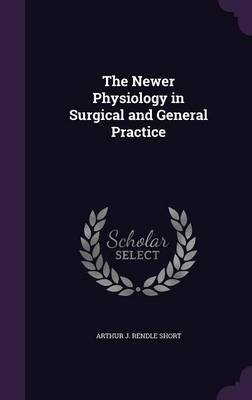 The Newer Physiology in Surgical and General Practice by Arthur J Rendle Short