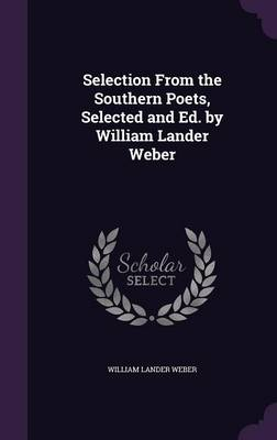 Selection from the Southern Poets, Selected and Ed. by William Lander Weber by William Lander Weber