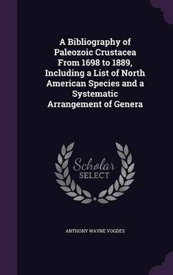 A Bibliography of Paleozoic Crustacea from 1698 to 1889, Including a List of North American Species and a Systematic Arrangement of Genera by Anthony Wayne Vogdes