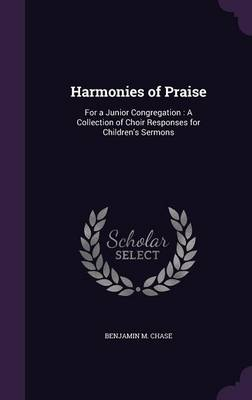 Harmonies of Praise For a Junior Congregation: A Collection of Choir Responses for Children's Sermons by Benjamin M Chase