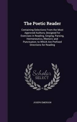 The Poetic Reader Containing Selections from the Most Approved Authors, Designed for Exercises in Reading, Singing, Parsing, Hermeneutics, Rhetoric and Punctuaton; To Which Are Prefixed Directions for by Joseph Emerson
