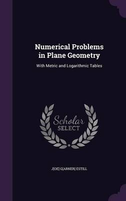 Numerical Problems in Plane Geometry With Metric and Logarithmic Tables by J[oe] G[arner] Estill