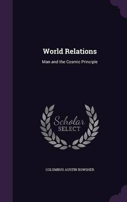 World Relations Man and the Cosmic Principle by Columbus Austin Bowsher