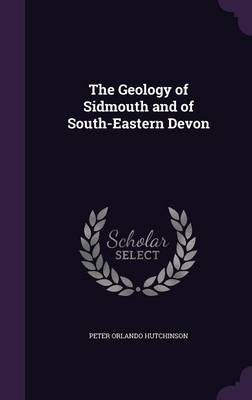 The Geology of Sidmouth and of South-Eastern Devon by Peter Orlando Hutchinson
