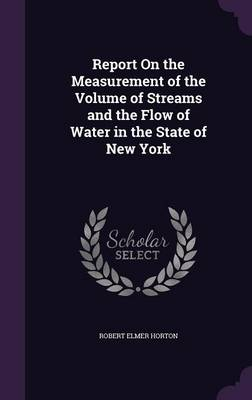 Report on the Measurement of the Volume of Streams and the Flow of Water in the State of New York by Robert Elmer Horton