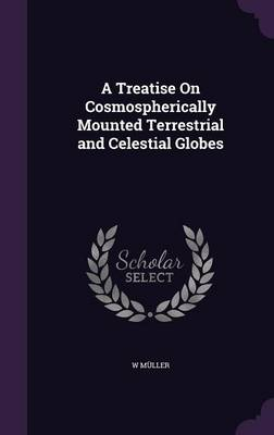 A Treatise on Cosmospherically Mounted Terrestrial and Celestial Globes by W Muller