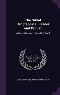 The Guyot Geographical Reader and Primer A Series of Journeys Round the World by Arnold Guyot, Mary Howe Smith Pratt