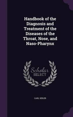 Handbook of the Diagnosis and Treatment of the Diseases of the Throat, Nose, and Naso-Pharynx by Carl Seiler