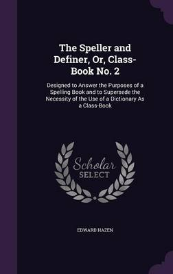 The Speller and Definer, Or, Class-Book No. 2 Designed to Answer the Purposes of a Spelling Book and to Supersede the Necessity of the Use of a Dictionary as a Class-Book by Edward Hazen