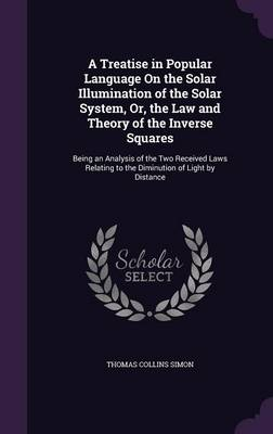 A Treatise in Popular Language on the Solar Illumination of the Solar System, Or, the Law and Theory of the Inverse Squares Being an Analysis of the Two Received Laws Relating to the Diminution of Lig by Thomas Collins Simon