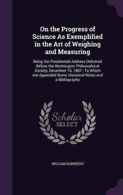 On the Progress of Science as Exemplified in the Art of Weighing and Measuring Being the Presidential Address Delivered Before the Washington Philosophical Society, December 10, 1887: To Which Are App by William Harkness