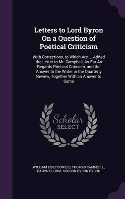 Letters to Lord Byron on a Question of Poetical Criticism With Corrections, to Which Are ... Added the Letter to Mr. Campbell, as Far as Regards Poetical Criticism, and the Answer to the Writer in the by William Lisle Bowles, Thomas Campbell, Baron George Gordon Byron Byron