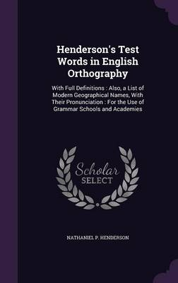 Henderson's Test Words in English Orthography With Full Definitions: Also, a List of Modern Geographical Names, with Their Pronunciation: For the Use of Grammar Schools and Academies by Nathaniel P Henderson