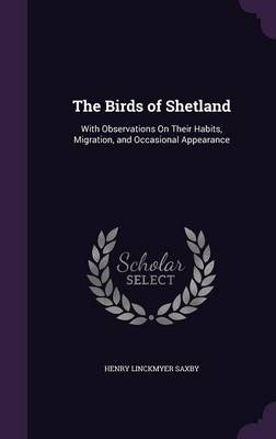 The Birds of Shetland With Observations on Their Habits, Migration, and Occasional Appearance by Henry Linckmyer Saxby