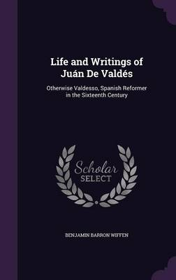 Life and Writings of Juan de Valdes Otherwise Valdesso, Spanish Reformer in the Sixteenth Century by Benjamin Barron Wiffen