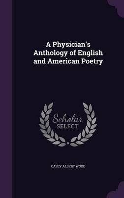 A Physician's Anthology of English and American Poetry by Casey Albert Wood