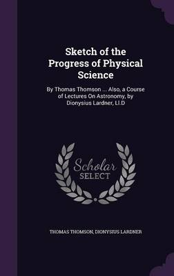 Sketch of the Progress of Physical Science By Thomas Thomson ... Also, a Course of Lectures on Astronomy, by Dionysius Lardner, LL.D by Thomas Thomson, Dionysius Lardner