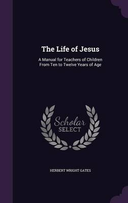 The Life of Jesus A Manual for Teachers of Children from Ten to Twelve Years of Age by Herbert Wright Gates