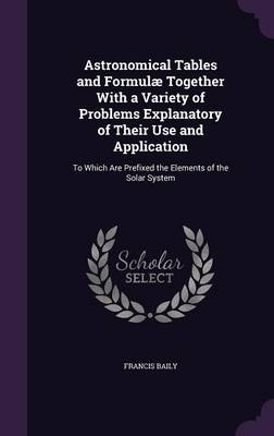 Astronomical Tables and Formulae Together with a Variety of Problems Explanatory of Their Use and Application To Which Are Prefixed the Elements of the Solar System by Francis, F.R.S. Baily