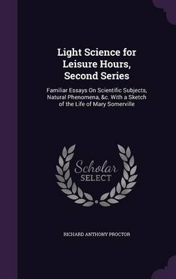 Light Science for Leisure Hours, Second Series Familiar Essays on Scientific Subjects, Natural Phenomena, &C. with a Sketch of the Life of Mary Somerville by Richard Anthony Proctor