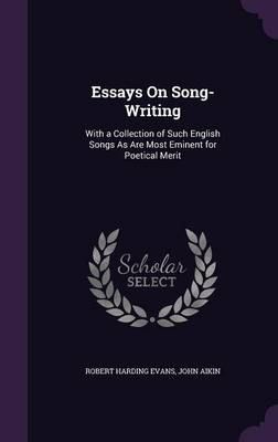 Essays on Song-Writing With a Collection of Such English Songs as Are Most Eminent for Poetical Merit by Robert Harding Evans, John Aikin