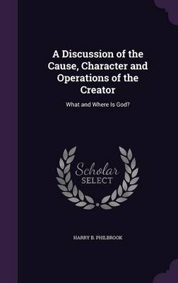 A Discussion of the Cause, Character and Operations of the Creator What and Where Is God? by Harry B Philbrook