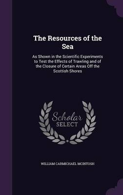 The Resources of the Sea As Shown in the Scientific Experiments to Test the Effects of Trawling and of the Closure of Certain Areas Off the Scottish Shores by William Carmichael McIntosh