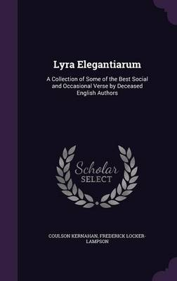 Lyra Elegantiarum A Collection of Some of the Best Social and Occasional Verse by Deceased English Authors by Coulson Kernahan, Frederick Locker-Lampson